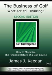 The Business of Golf What Are You Thinking? 2012 Edition: How to Maximize the Financial Return of a Golf Course ebook by Keegan, James J.
