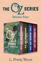 The Oz Series Volume Four - The Lost Princess of Oz, The Tin Woodman of Oz, The Magic of Oz, and Glinda of Oz ebook by L. Frank Baum