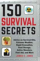 150 Survival Secrets - Advice on Survival Kits, Extreme Weather, Rapid Evacuation, Food Storage, Active Shooters, First Aid, and More ebook by James C. Jones