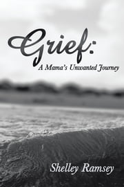 Grief: A Mama's Unwanted Journey ebook by Shelley Ramsey