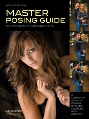 Master Posing Guide for Portrait Photographers - A Complete Guide to Posing Singles, Couples and Groups ebook by J D Wacker