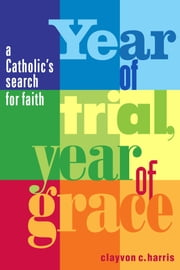Year of Trial, Year of Grace - A Catholic's Search for Faith ebook by Clayvon C. Harris