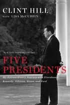Five Presidents - My Extraordinary Journey with Eisenhower, Kennedy, Johnson, Nixon, and Ford eBook by Clint Hill, Lisa McCubbin