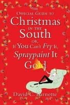The Official Guide to Christmas in the South - Or, If You Can't Fry It, Spraypaint It Gold ebook by David C. Barnette