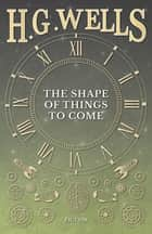 The Shape of Things to Come ebook by H. G. Wells