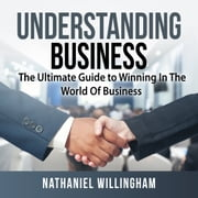Understanding Business: The Ultimate Guide to Winning In The World Of Business audiobook by Nathaniel Willingham