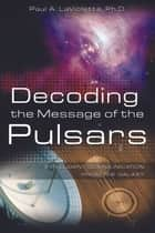 Decoding the Message of the Pulsars ebook by Paul A. LaViolette, Ph.D.