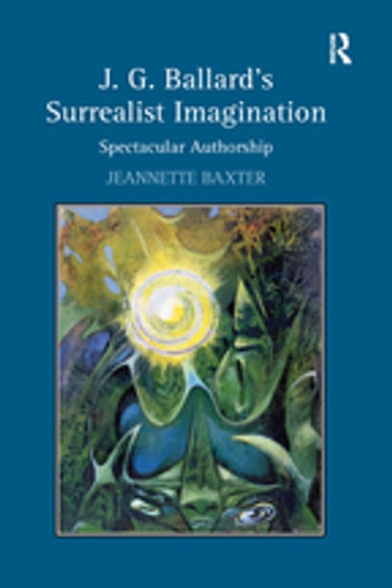 J.G. Ballard's Surrealist Imagination - Spectacular Authorship ebook by Jeannette Baxter