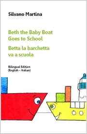 Beth the Baby Boat Goes to School (Bilingual Edition: English-Italian) - Betta la barchetta va a scuola (Edizione bilingue: inglese-italiano) - A Children's Picture Book - Libro illustrato per bambini ebook by Silvano Martina,Julian Barritt