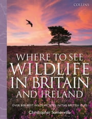 Collins Where to See Wildlife in Britain and Ireland: Over 800 Best Wildlife Sites in the British Isles ebook by Christopher Somerville