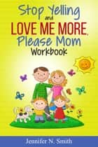 Stop Yelling And Love Me More, Please Mom Workbook ebook by Jennifer N. Smith