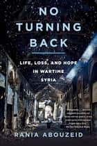 No Turning Back: Life, Loss, and Hope in Wartime Syria ebook by Rania Abouzeid