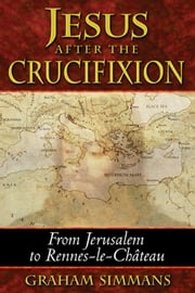 Jesus after the Crucifixion: From Jerusalem to Rennes-le-Château - From Jerusalem to Rennes-le-Château ebook by Graham Simmans