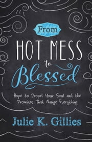 From Hot Mess to Blessed - Hope to Propel Your Soul and the Promises That Change Everything ebook by Julie Gillies