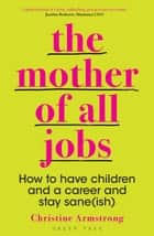 The Mother of All Jobs - How to Have Children and a Career and Stay Sane(ish) ebook by Christine Armstrong