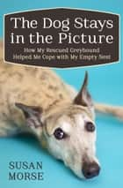 The Dog Stays in the Picture - How My Rescued Greyhound Helped Me Cope with My Empty Nest ebook by Susan Morse