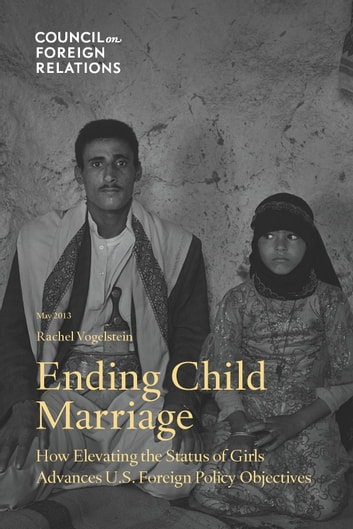 Ending Child Marriage - How Elevating the Status of Girls Advances U.S. Foreign Policy Objectives ebook by Rachel Vogelstein