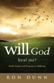 Will God Heal Me? - God's Power and Purpose in Suffering ebook by Ron Dunn,Michael Catt