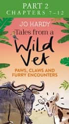 Tales from a Wild Vet: Part 2 of 3: Paws, claws and furry encounters eBook by Caro Handley, Jo Hardy