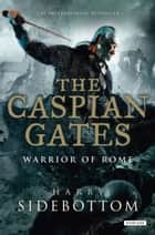 The Caspian Gates - Warrior of Rome: Book 4 ebook by Harry Sidebottom