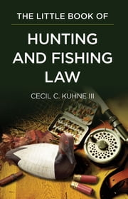 The Little Book of Hunting and Fishing Law ebook by Cecil C. Kuhne III