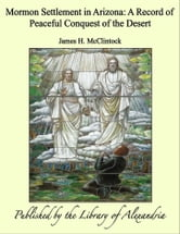Mormon Settlement in Arizona: A Record of Peaceful Conquest of The Desert ebook by James H. McClintock