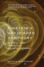 Einsteins Unfinished Symphony - The Story of a Gamble, Two Black Holes, and a New Age of Astronomy ebook by Marcia Bartusiak