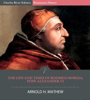 The Life and Times of Rodrigo Borgia, Pope Alexander VI ebook by Charles River Editors