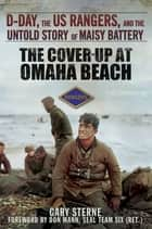 The Cover-Up at Omaha Beach - D-Day, the US Rangers, and the Untold Story of Maisy Battery ebook by Gary Sterne