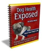 Dog Health Exposed - Prepare for Emergencies and Stop Disease Before it Starts ebook by Kelley Martin