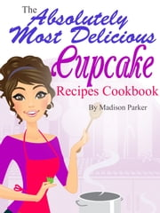 The Absolutely Most Delicious Cupcake Recipes Cookbook ebook by Madison Parker