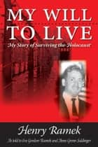 My Will to Live - My Story of Surviving the Holocaust ebook by Henry Ramek as told to Eve Gordon-Ramek and Anne Grenn Saldinger