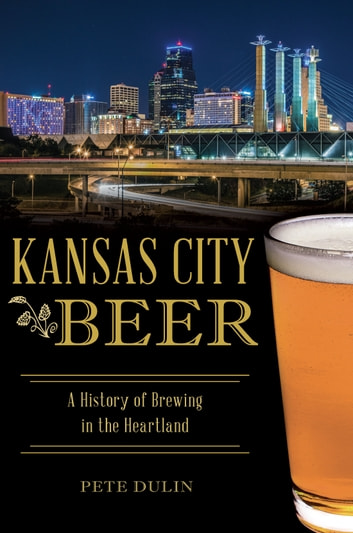 Kansas City Beer - A History of Brewing in the Heartland ebook by Pete Dulin