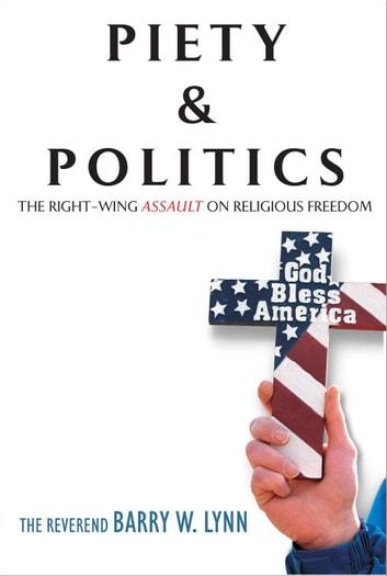 Piety & Politics - The Right-Wing Assault on Religious Freedom eBook by Reverend Barry W. Lynn