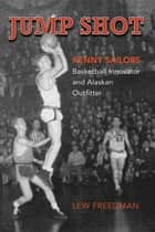 Jump Shot: Kenny Sailors - Basketball Innovator and Alaskan Outfitter ebook by Lew Freedman