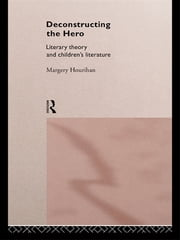 Deconstructing the Hero - Literary Theory and Children's Literature ebook by Margery Hourihan