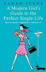 A Modern Girl's Guide to the Perfect Single Life - How to Master Singledom - and Love It! ebook by Sarah Ivens