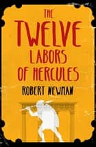 The Twelve Labors of Hercules ebook by Robert Newman
