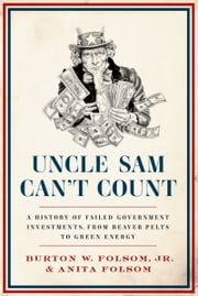 Uncle Sam Can't Count - A History of Failed Government Investments, from Beaver Pelts to Green Energy ebook by Burton W. Folsom Jr., Jr.,Anita Folsom