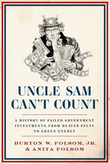 Uncle Sam Can't Count - A History of Failed Government Investments, from Beaver Pelts to Green Energy ebook by Anita Folsom,Burton W. Folsom Jr. Jr.