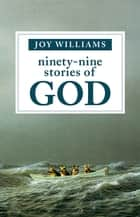 Ninety-Nine Stories of God ebook door Joy Williams