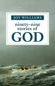 Ninety-Nine Stories of God ebook by Joy Williams