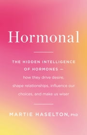 Hormonal - The Hidden Intelligence of Hormones -- How They Drive Desire, Shape Relationships, Influence Our Choices, and Make Us Wiser ebook by Martie Haselton