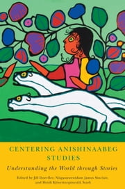 Centering Anishinaabeg Studies: Understanding the World through Stories ebook by Jill Doerfler,Niigaanwewidam James Sinclair,Heidi Kiiwetinepinesiik Stark