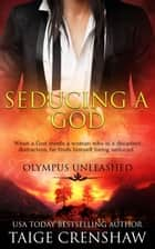 Seducing a God - Olympus Unleashed, #1 ebook by Taige Crenshaw