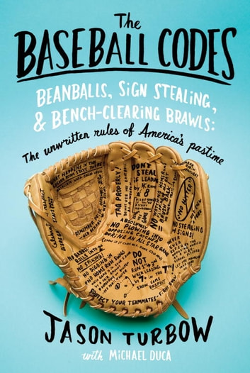 The Baseball Codes - Beanballs, Sign Stealing, and Bench-Clearing Brawls: The Unwritten Rules of America's Pastime ebook by Jason Turbow,Michael Duca