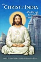 The Christ of India - The Story of Original Christianity ebook by Abbot George Burke