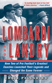 Lombardi and Landry - How Two of Pro Football's Greatest Coaches Launched Their Legends and Changed the Game Forever ebook by Ernie Palladino