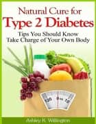 Natural Cure for Type 2 Diabetes: Tips You Should Know - Take Charge of Your Own Body ebook by Ashley K. Willington