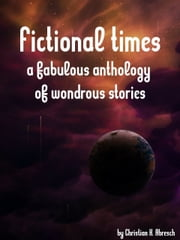 Fictional Times: A fabulous anthology of wondrous stories ebook by Christian Abresch